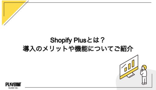 Shopify Plus(ショッピファイプラス)とは?導入のメリットや機能について紹介