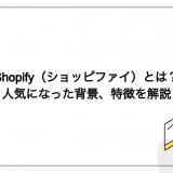 Shopify(ショッピファイ)とは?人気になった背景、特徴を解説